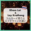 タイのコムローイ祭り「Khom Loi(Festival)」とロイクラトン「Loy Krathong」の違いは?