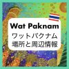 バンコクのワットパクナムの場所はどこ?地図と周辺の情報(観光・食事)について